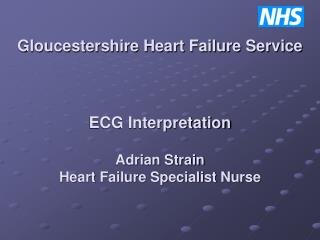 Gloucestershire Heart Failure Service    ECG Interpretation  Adrian Strain Heart Failure Specialist Nurse