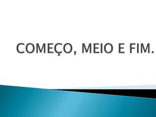 COME O, MEIO E FIM.