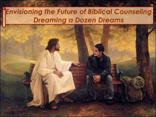 Envisioning the Future of Biblical Counseling Dreaming a Dozen Dreams