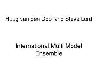 Huug van den Dool and Steve Lord    International Multi Model Ensemble