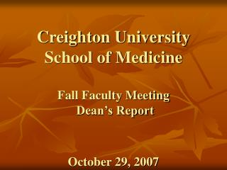 Creighton University School of Medicine   Fall Faculty Meeting  Dean s Report   October 29, 2007