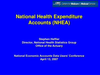 National Health Expenditure Accounts NHEA   Stephen Heffler Director, National Health Statistics Group Office of the Act