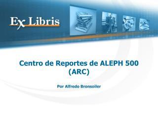 Centro de Reportes de ALEPH 500 ARC  Por Alfredo Bronsoiler