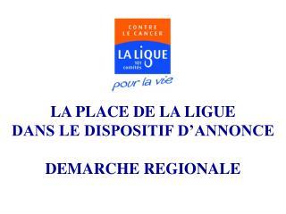 LA PLACE DE LA LIGUE  DANS LE DISPOSITIF D ANNONCE  DEMARCHE REGIONALE