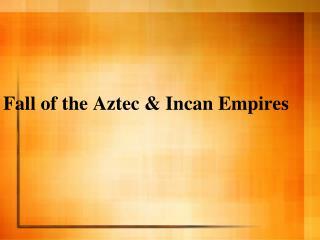 Fall of the Aztec  Incan Empires