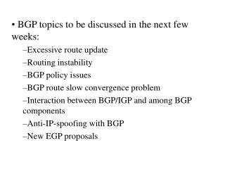 BGP topics to be discussed in the next few weeks: Excessive route update Routing instability BGP policy issues BGP route