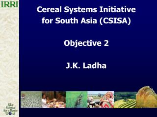 Cereal Systems Initiative  for South Asia CSISA  Objective 2  J.K. Ladha
