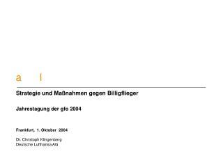 Strategie und Ma nahmen gegen Billigflieger  Jahrestagung der gfo 2004    Frankfurt,  1. Oktober  2004  Dr. Christoph Kl