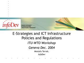 E-Strategies and ICT Infrastructure Policies and Regulations ITU-WTO Workshop Geneva Dec. 2004 Mostafa Terrab,  infoDev