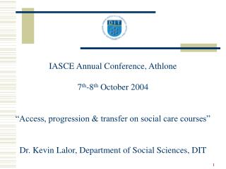 IASCE Annual Conference, Athlone  7th-8th October 2004    Access, progression  transfer on social care courses    Dr.