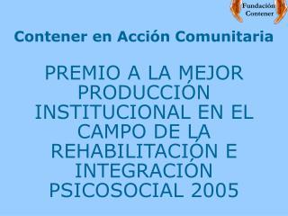 Contener en Acci n Comunitaria  PREMIO A LA MEJOR PRODUCCI N INSTITUCIONAL EN EL CAMPO DE LA REHABILITACI N E INTEGRACI