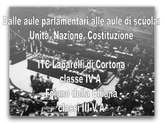 Dalle aule parlamentari alle aule di scuola: Unit , Nazione, Costituzione  ITC Laparelli di Cortona classe IV A  Foiano