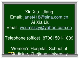 Xiu Xiu   Jiang Email: janet418sina   Ai Xia Liu Email: wcumszzyyahoo  Telephone office: 87061501-1839  Women s Hospital