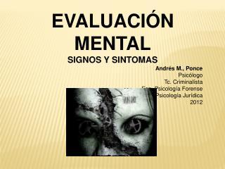 EVALUACI N MENTAL SIGNOS Y SINTOMAS Andr s M., Ponce Psic logo Tc. Criminal sta Esp. Psicolog a Forense Mg. Psicolog a J