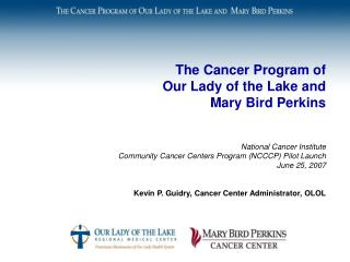The Cancer Program of  Our Lady of the Lake and  Mary Bird Perkins        National Cancer Institute  Community Cancer Ce