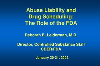 Abuse Liability and  Drug Scheduling: The Role of the FDA    Deborah B. Leiderman, M.D.  Director, Controlled Substance