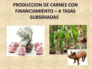 PRODUCCION DE CARNES CON FINANCIAMIENTO   A TASAS SUBSIDIADAS