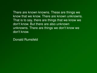 There are known knowns. These are things we know that we know. There are known unknowns. That is to say, there are thing
