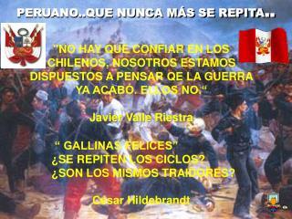 NO HAY QUE CONFIAR EN LOS CHILENOS, NOSOTROS ESTAMOS DISPUESTOS A PENSAR QE LA GUERRA YA ACAB . ELLOS NO.   Javier Valle