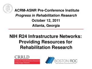 ACRM-ASNR Pre-Conference Institute Progress in Rehabilitation Research October 12, 2011 Atlanta, Georgia