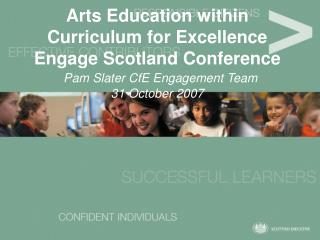 Arts Education within Curriculum for Excellence Engage Scotland Conference   Pam Slater CfE Engagement Team 31 October 2