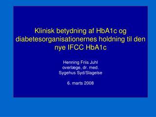 Klinisk betydning af HbA1c og diabetesorganisationernes holdning til den nye IFCC HbA1c  Henning Friis Juhl overl ge, dr