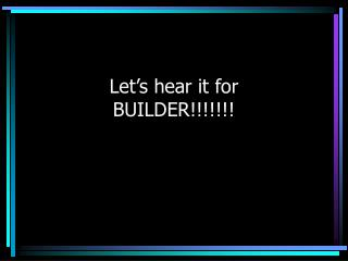 Let s hear it for  BUILDER