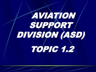 AVIATION SUPPORT DIVISION ASD  TOPIC 1.2