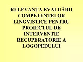 RELEVANTA EVALUARII COMPETENTELOR LINGVISTICE PENTRU PROIECTUL DE INTERVENTIE RECUPERATORIE A LOGOPEDULUI
