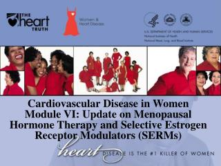 Cardiovascular Disease in Women Module VI: Update on Menopausal  Hormone Therapy and Selective Estrogen Receptor Modulat