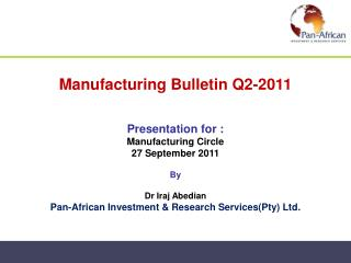 Manufacturing Bulletin Q2-2011   Presentation for :  Manufacturing Circle 27 September 2011  By  Dr Iraj Abedian Pan-Afr
