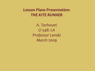 Lesson Plans Presentation:  THE KITE RUNNER  A. Tachouet  CI 548: LA Professor Lenski March 2009