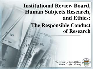Institutional Review Board, Human Subjects Research, and Ethics:   The Responsible Conduct                            of