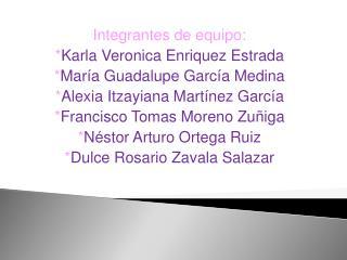 Integrantes de equipo: Karla Veronica Enriquez Estrada Mar a Guadalupe Garc a Medina Alexia Itzayiana Mart nez Garc a  F