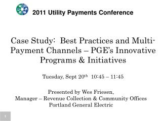 2011 Utility Payments Conference   Case Study:  Best Practices and Multi-Payment Channels   PGE s Innovative Programs  I