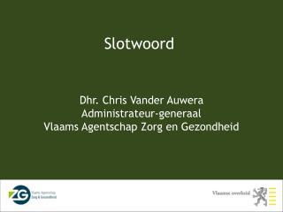 Dhr. Chris Vander Auwera Administrateur-generaal Vlaams Agentschap Zorg en Gezondheid