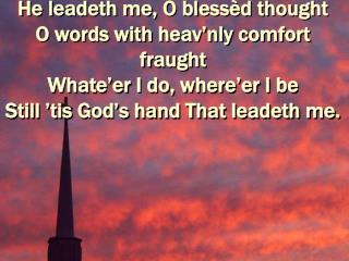 He leadeth me, O bless d thought O words with heav nly comfort fraught Whate er I do, where er I be Still  tis God s han