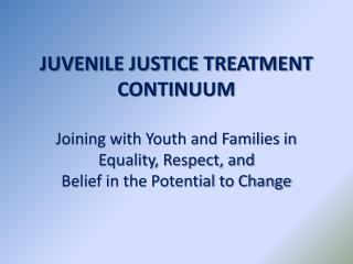 JUVENILE JUSTICE TREATMENT CONTINUUM  Joining with Youth and Families in  Equality, Respect, and  Belief in the Potentia