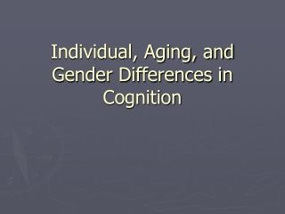 Individual, Aging, and Gender Differences in Cognition