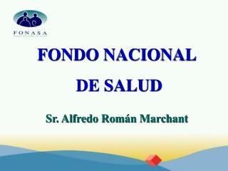 FONDO NACIONAL  DE SALUD   Sr. Alfredo Rom n Marchant