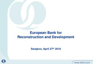 European Bank for  Reconstruction and Development      Sarajevo, April 27th 2010