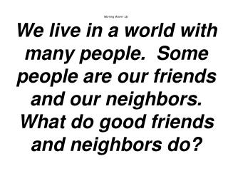 Morning Warm- Up We live in a world with many people.  Some people are our friends and our neighbors. What do good frien