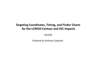 Targeting Coordinates, Timing, and Finder Charts  for the LCROSS Centaur and SSC Impacts  10