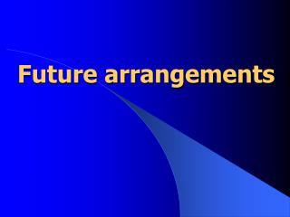 Future arrangements