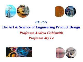EE 15N The Art  Science of Engineering Product Design  Professor Andrea Goldsmith Professor My Le