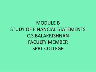 MODULE B STUDY OF FINANCIAL STATEMENTS C.S.BALAKRISHNAN FACULTY MEMBER SPBT COLLEGE