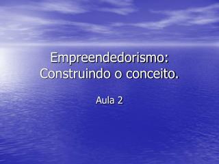 Empreendedorismo: Construindo o conceito.