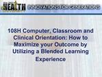 108H Computer, Classroom and Clinical Orientation: How to Maximize your Outcome by Utilizing a Blended Learning Experien