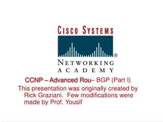 CCNP   Advanced Rou  BGP Part I This presentation was originally created by Rick Graziani.  Few modifications were made