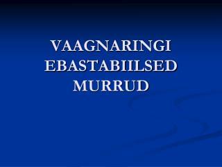 VAAGNARINGI EBASTABIILSED MURRUD